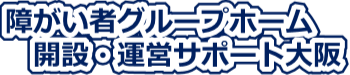 障がい者グループホーム開設・運営サポート大阪